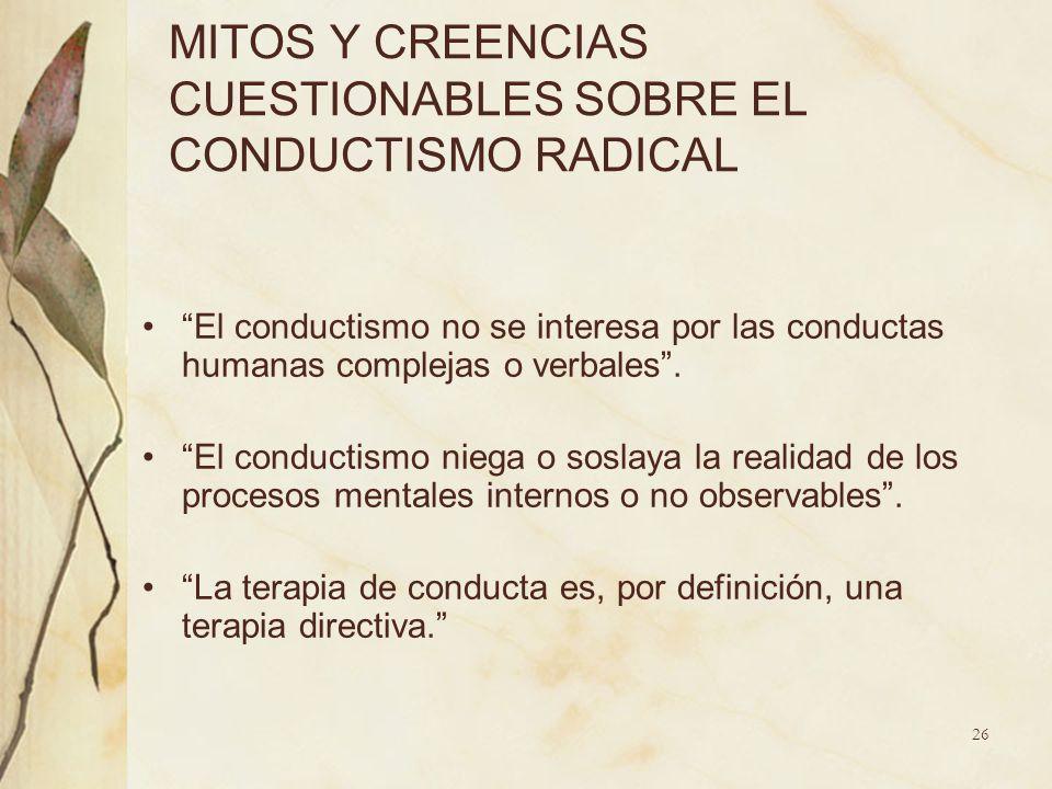MITOS Y CREENCIAS CUESTIONABLES SOBRE EL CONDUCTISMO RADICAL El conductismo no se interesa por las conductas humanas complejas o verbales. El conducti