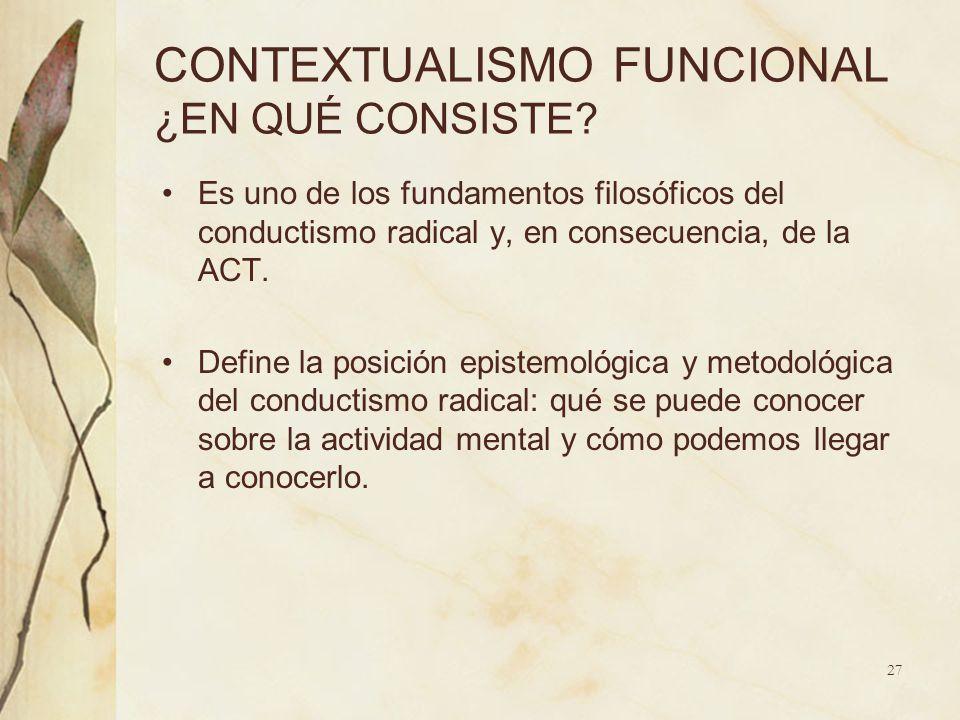 CONTEXTUALISMO FUNCIONAL ¿EN QUÉ CONSISTE? Es uno de los fundamentos filosóficos del conductismo radical y, en consecuencia, de la ACT. Define la posi