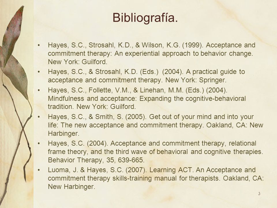 Bibliografía. Hayes, S.C., Strosahl, K.D., & Wilson, K.G. (1999). Acceptance and commitment therapy: An experiential approach to behavior change. New