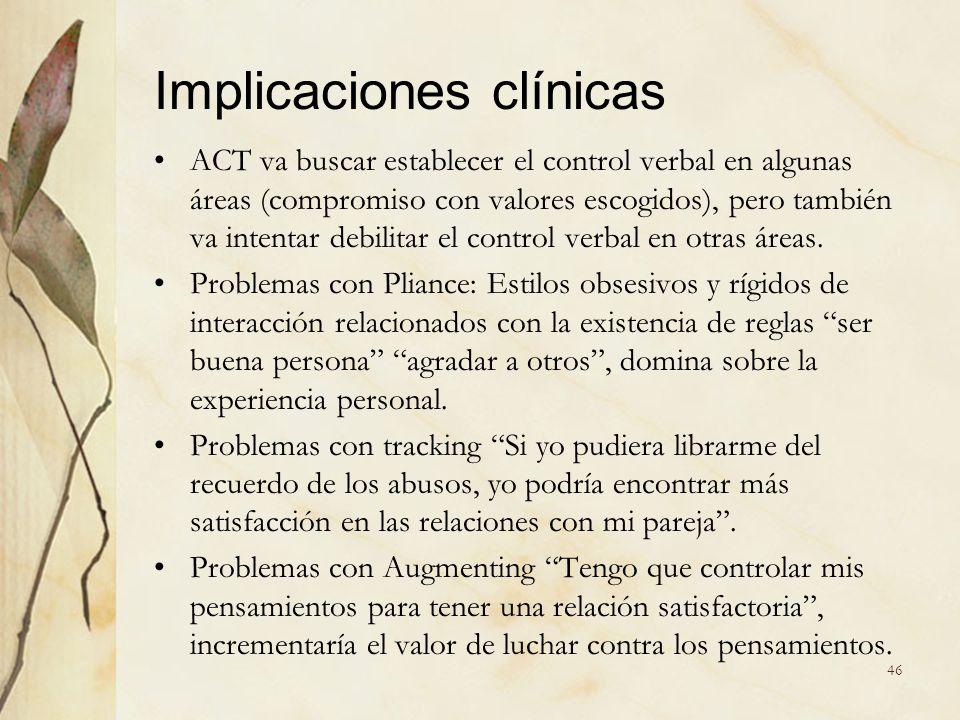 Implicaciones clínicas ACT va buscar establecer el control verbal en algunas áreas (compromiso con valores escogidos), pero también va intentar debili