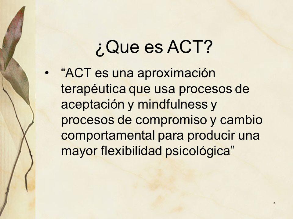 ¿Que es ACT? ACT es una aproximación terapéutica que usa procesos de aceptación y mindfulness y procesos de compromiso y cambio comportamental para pr
