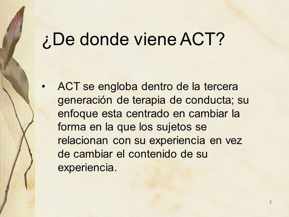 ¿De donde viene ACT? ACT se engloba dentro de la tercera generación de terapia de conducta; su enfoque esta centrado en cambiar la forma en la que los