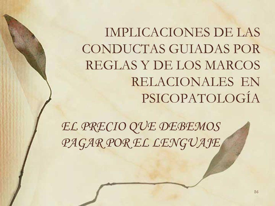 IMPLICACIONES DE LAS CONDUCTAS GUIADAS POR REGLAS Y DE LOS MARCOS RELACIONALES EN PSICOPATOLOGÍA EL PRECIO QUE DEBEMOS PAGAR POR EL LENGUAJE 86