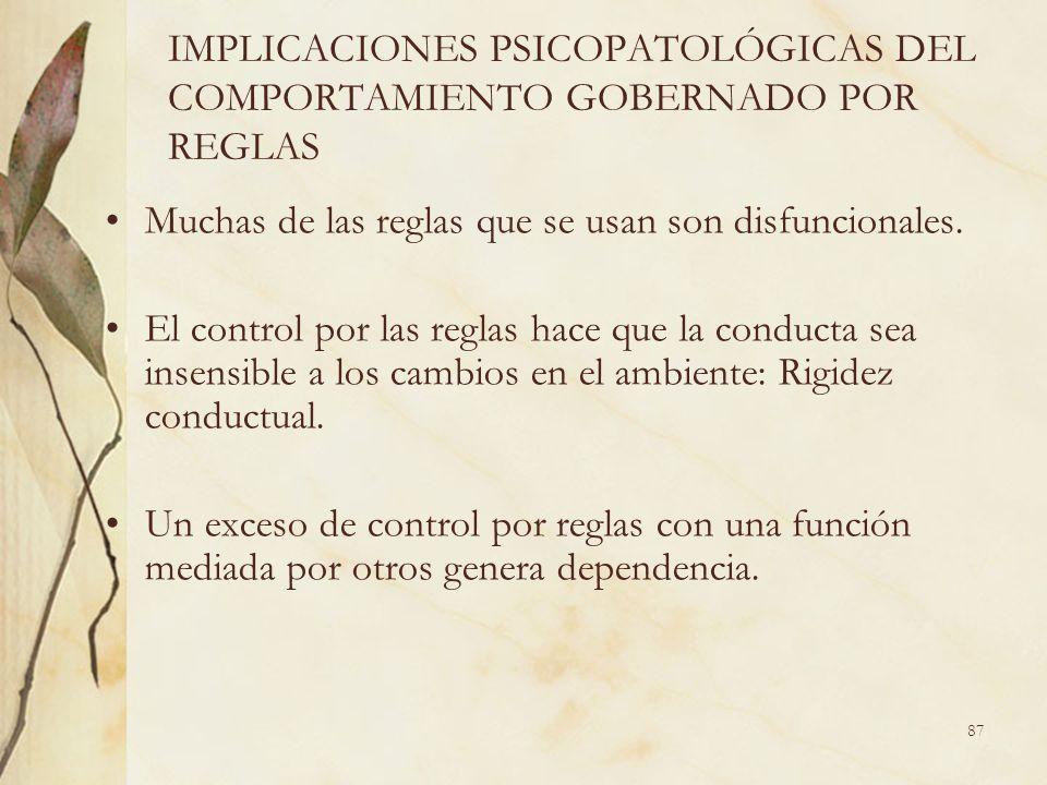 IMPLICACIONES PSICOPATOLÓGICAS DEL COMPORTAMIENTO GOBERNADO POR REGLAS Muchas de las reglas que se usan son disfuncionales. El control por las reglas