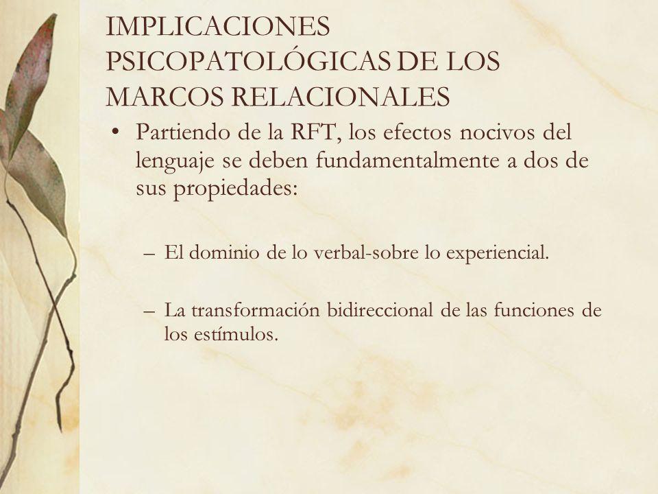 IMPLICACIONES PSICOPATOLÓGICAS DE LOS MARCOS RELACIONALES Partiendo de la RFT, los efectos nocivos del lenguaje se deben fundamentalmente a dos de sus