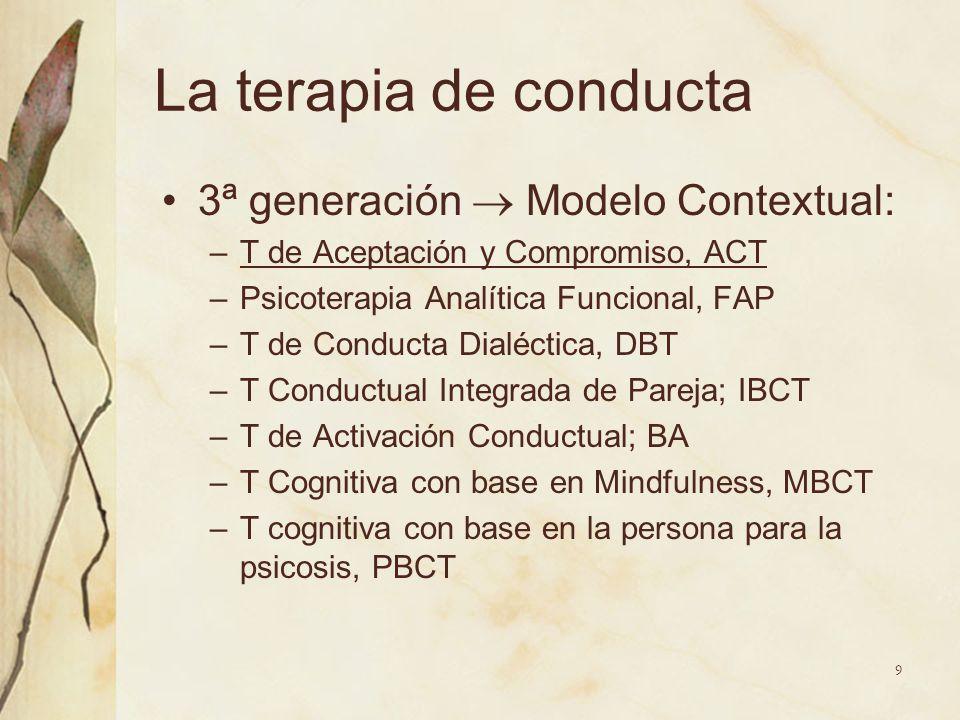 La terapia de conducta 3ª generación Modelo Contextual: –T de Aceptación y Compromiso, ACT –Psicoterapia Analítica Funcional, FAP –T de Conducta Dialé