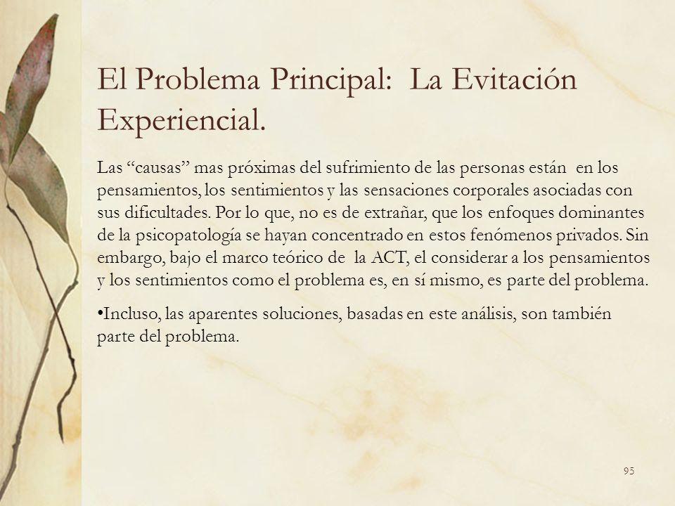 El Problema Principal: La Evitación Experiencial. Las causas mas próximas del sufrimiento de las personas están en los pensamientos, los sentimientos