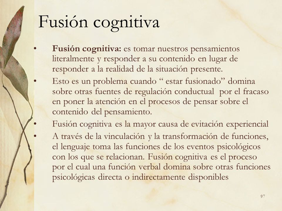 Fusión cognitiva Fusión cognitiva: es tomar nuestros pensamientos literalmente y responder a su contenido en lugar de responder a la realidad de la si