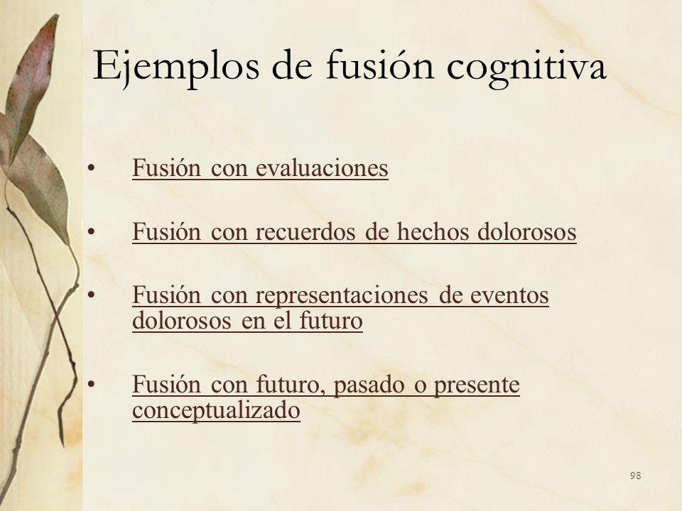 Ejemplos de fusión cognitiva Fusión con evaluaciones Fusión con recuerdos de hechos dolorosos Fusión con representaciones de eventos dolorosos en el f
