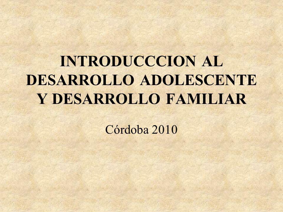 INTRODUCCCION AL DESARROLLO ADOLESCENTE Y DESARROLLO FAMILIAR Córdoba 2010
