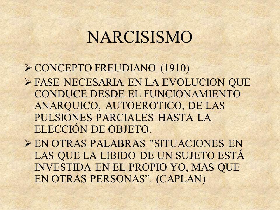 NARCISISMO CONCEPTO FREUDIANO (1910) FASE NECESARIA EN LA EVOLUCION QUE CONDUCE DESDE EL FUNCIONAMIENTO ANARQUICO, AUTOEROTICO, DE LAS PULSIONES PARCI