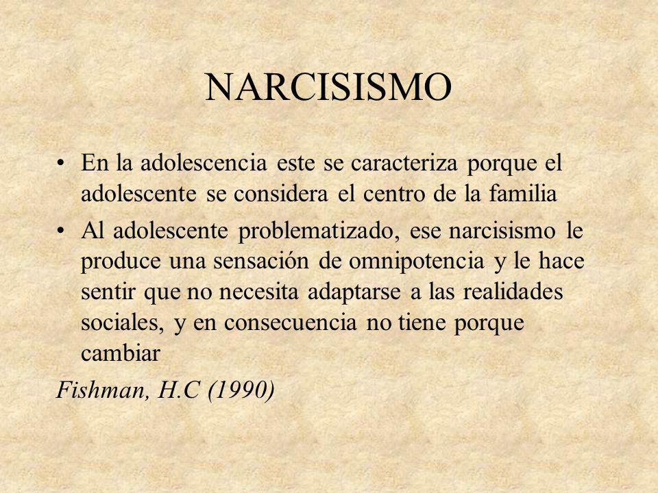 NARCISISMO En la adolescencia este se caracteriza porque el adolescente se considera el centro de la familia Al adolescente problematizado, ese narcis