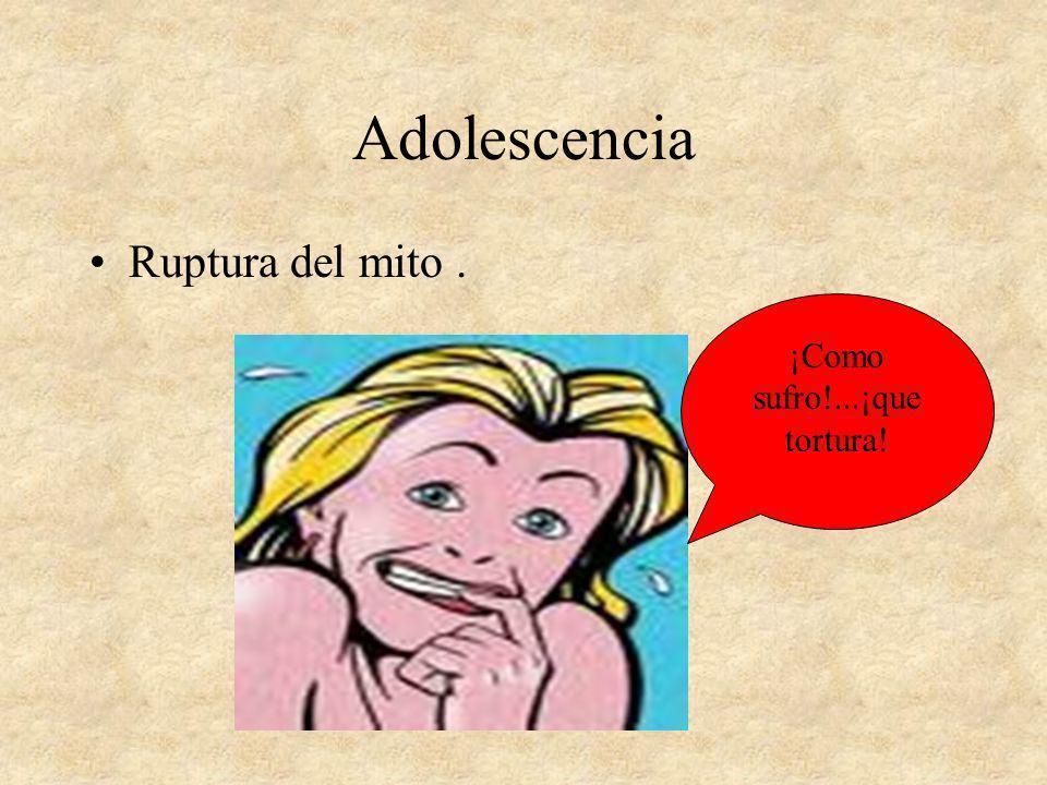 Adolescencia Ruptura del mito. ¡Como sufro!...¡que tortura!