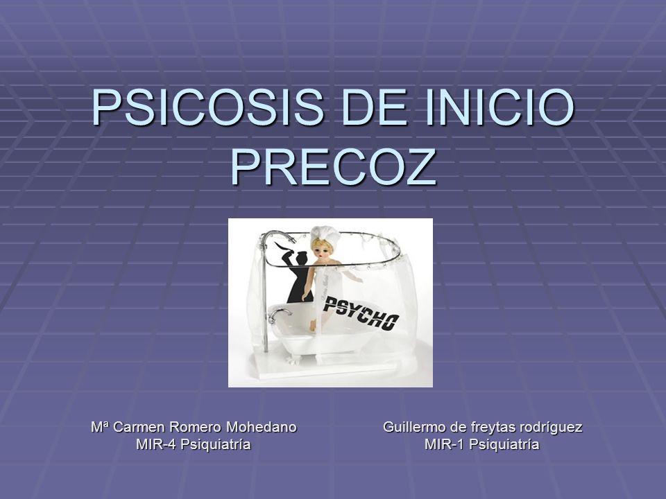 PSICOSIS DE INICIO PRECOZ Mª Carmen Romero Mohedano MIR-4 Psiquiatría Guillermo de freytas rodríguez MIR-1 Psiquiatría