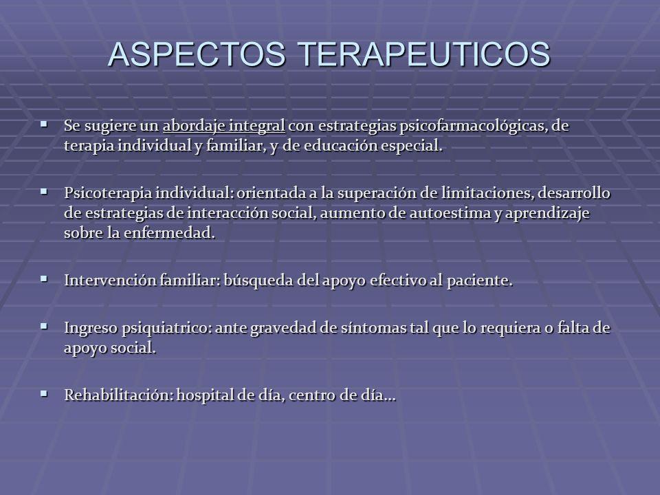 ASPECTOS TERAPEUTICOS Se sugiere un abordaje integral con estrategias psicofarmacológicas, de terapia individual y familiar, y de educación especial.