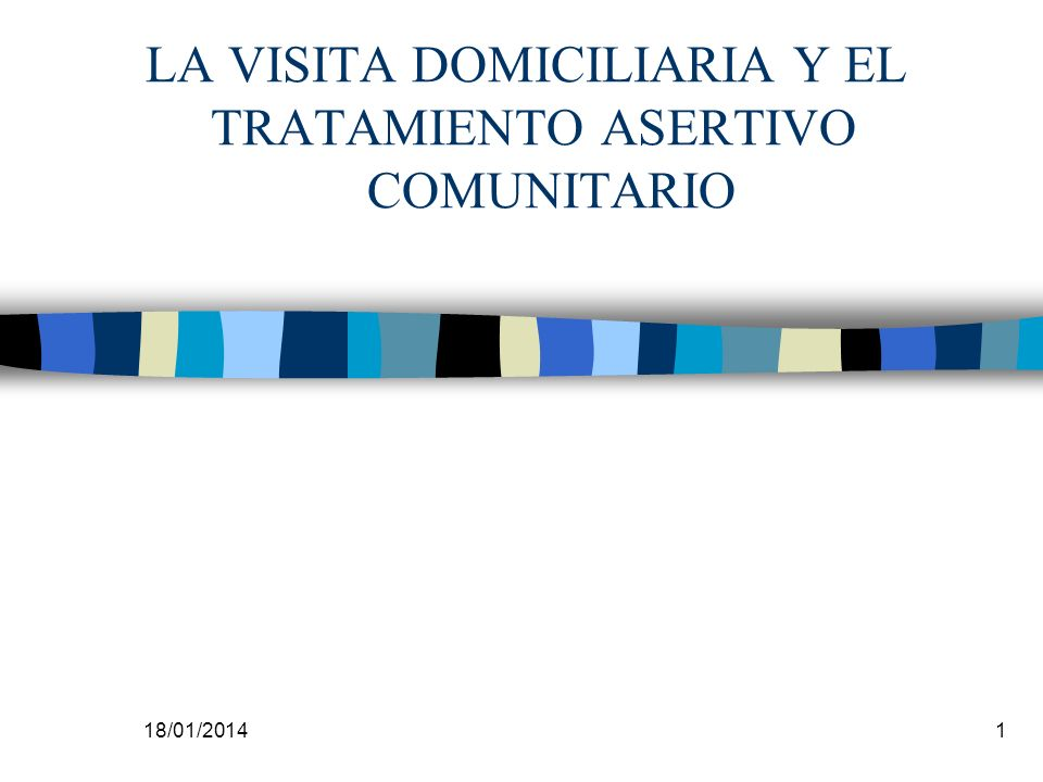 18/01/20141 LA VISITA DOMICILIARIA Y EL TRATAMIENTO ASERTIVO COMUNITARIO