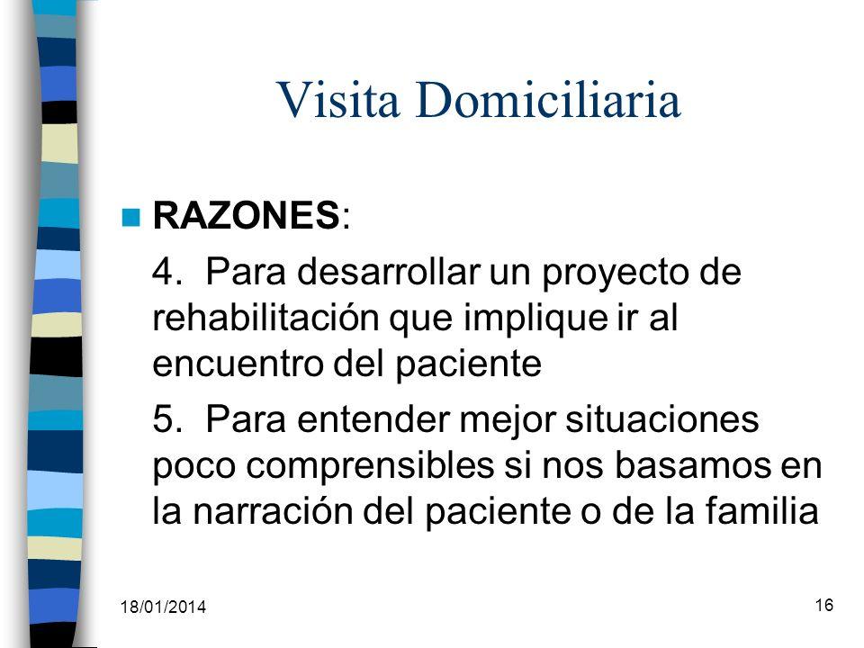 18/01/2014 16 Visita Domiciliaria RAZONES: 4. Para desarrollar un proyecto de rehabilitación que implique ir al encuentro del paciente 5. Para entende
