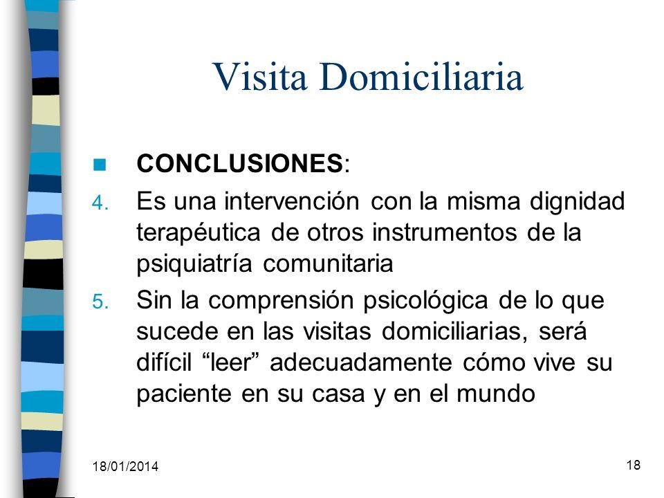 18/01/2014 18 Visita Domiciliaria CONCLUSIONES: 4. Es una intervención con la misma dignidad terapéutica de otros instrumentos de la psiquiatría comun