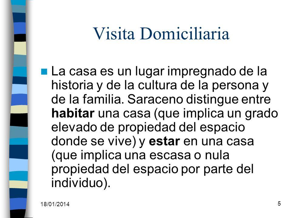 18/01/2014 5 Visita Domiciliaria La casa es un lugar impregnado de la historia y de la cultura de la persona y de la familia. Saraceno distingue entre