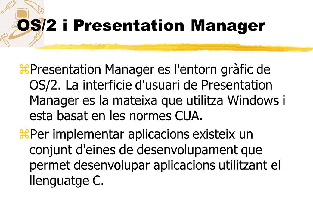 OS/2 i Presentation Manager zPresentation Manager es l'entorn gràfic de OS/2. La interficie d'usuari de Presentation Manager es la mateixa que utilitz