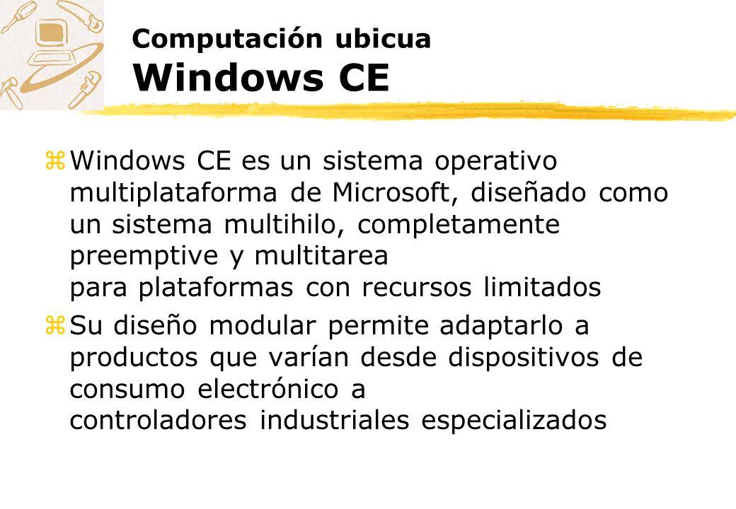 Computación ubicua Windows CE zWindows CE es un sistema operativo multiplataforma de Microsoft, diseñado como un sistema multihilo, completamente pree