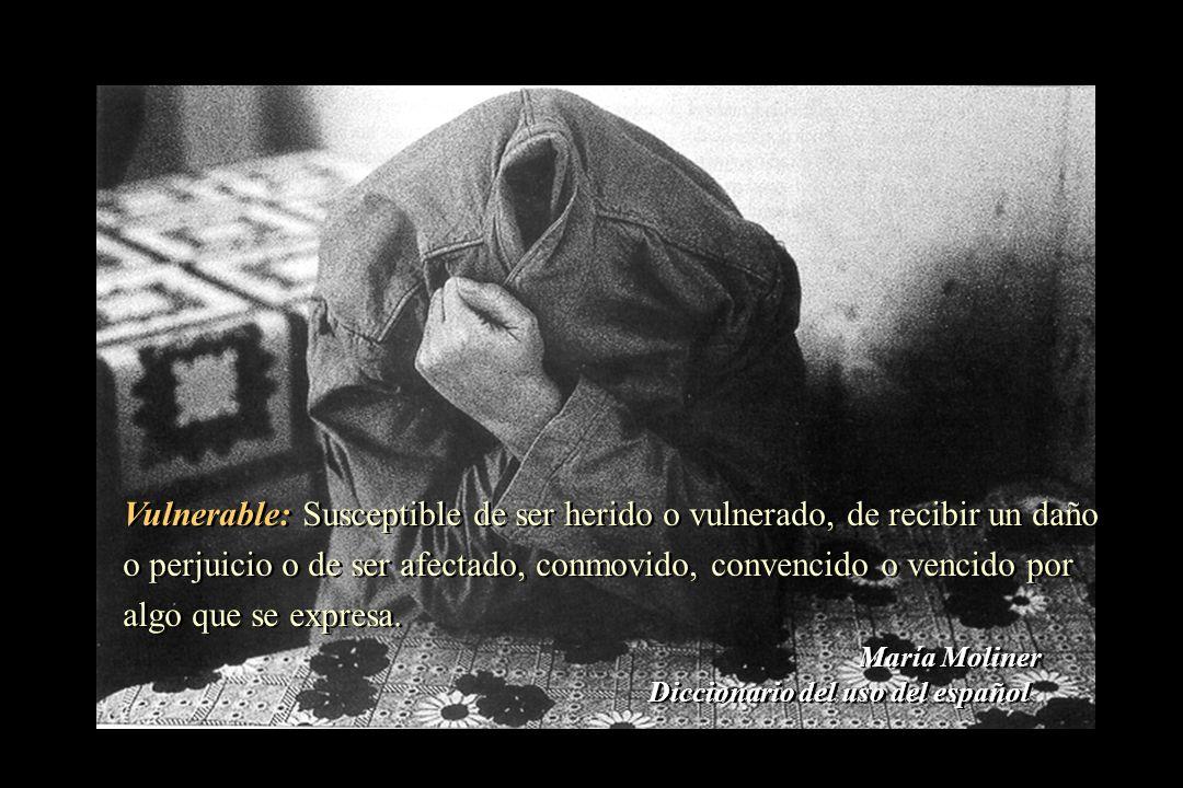 Vulnerable: Susceptible de ser herido o vulnerado, de recibir un daño o perjuicio o de ser afectado, conmovido, convencido o vencido por algo que se e