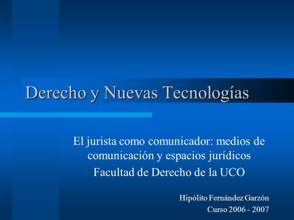 Derecho y Nuevas Tecnologías El jurista como comunicador: medios de comunicación y espacios jurídicos Facultad de Derecho de la UCO Hipólito Fernández Garzón Curso 2006 - 2007