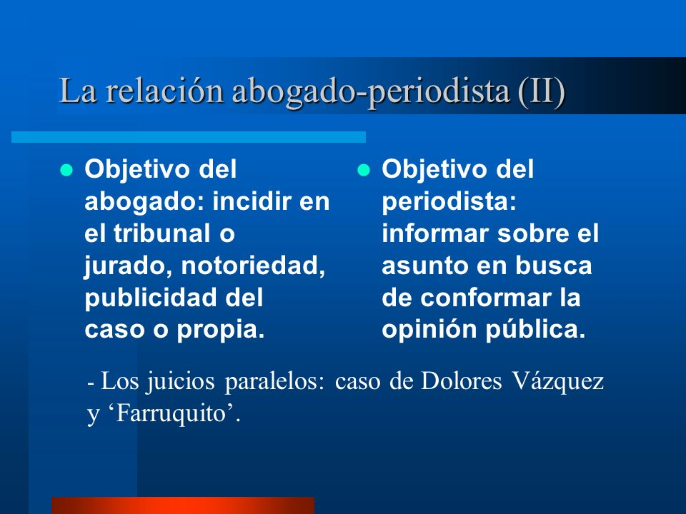 La relación abogado-periodista (II) Objetivo del abogado: incidir en el tribunal o jurado, notoriedad, publicidad del caso o propia.