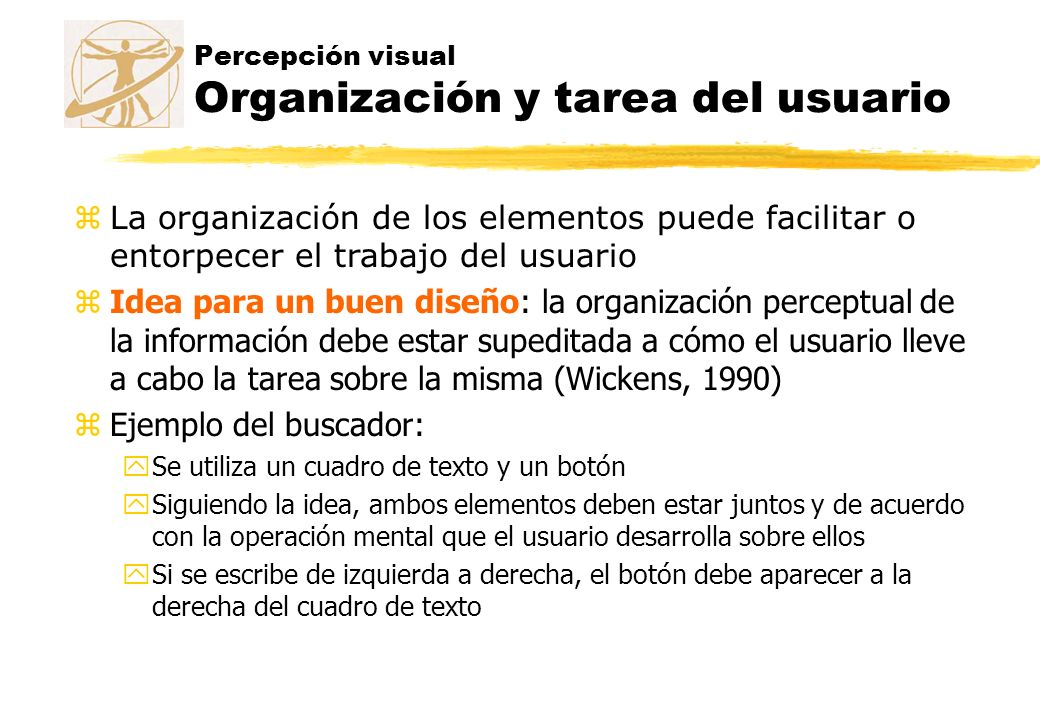 Percepción visual Organización y tarea del usuario zLa organización de los elementos puede facilitar o entorpecer el trabajo del usuario zIdea para un