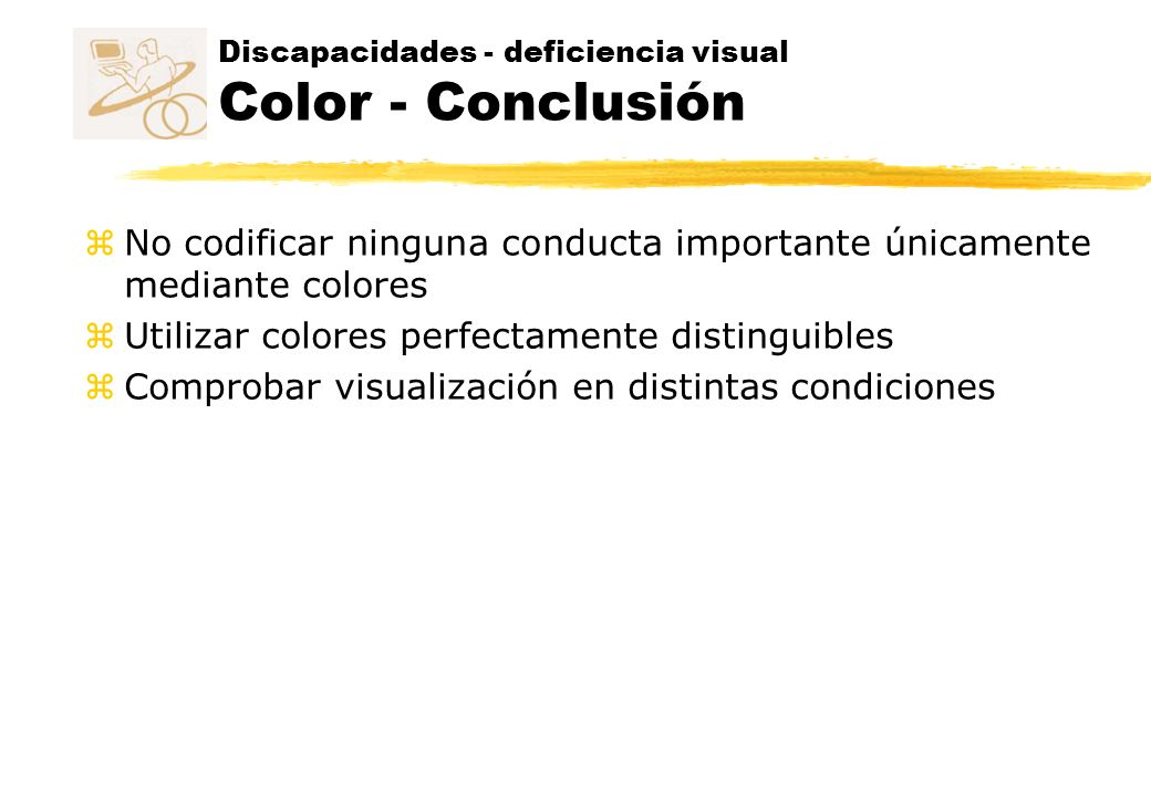 Discapacidades - deficiencia visual Color - Conclusión z No codificar ninguna conducta importante únicamente mediante colores z Utilizar colores perfectamente distinguibles z Comprobar visualización en distintas condiciones