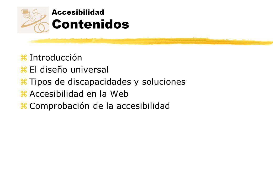 Accesibilidad Contenidos z Introducción zEl diseño universal zTipos de discapacidades y soluciones zAccesibilidad en la Web zComprobación de la accesi
