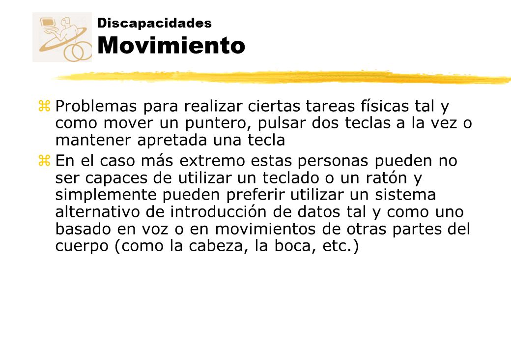 Discapacidades Movimiento z Problemas para realizar ciertas tareas físicas tal y como mover un puntero, pulsar dos teclas a la vez o mantener apretada
