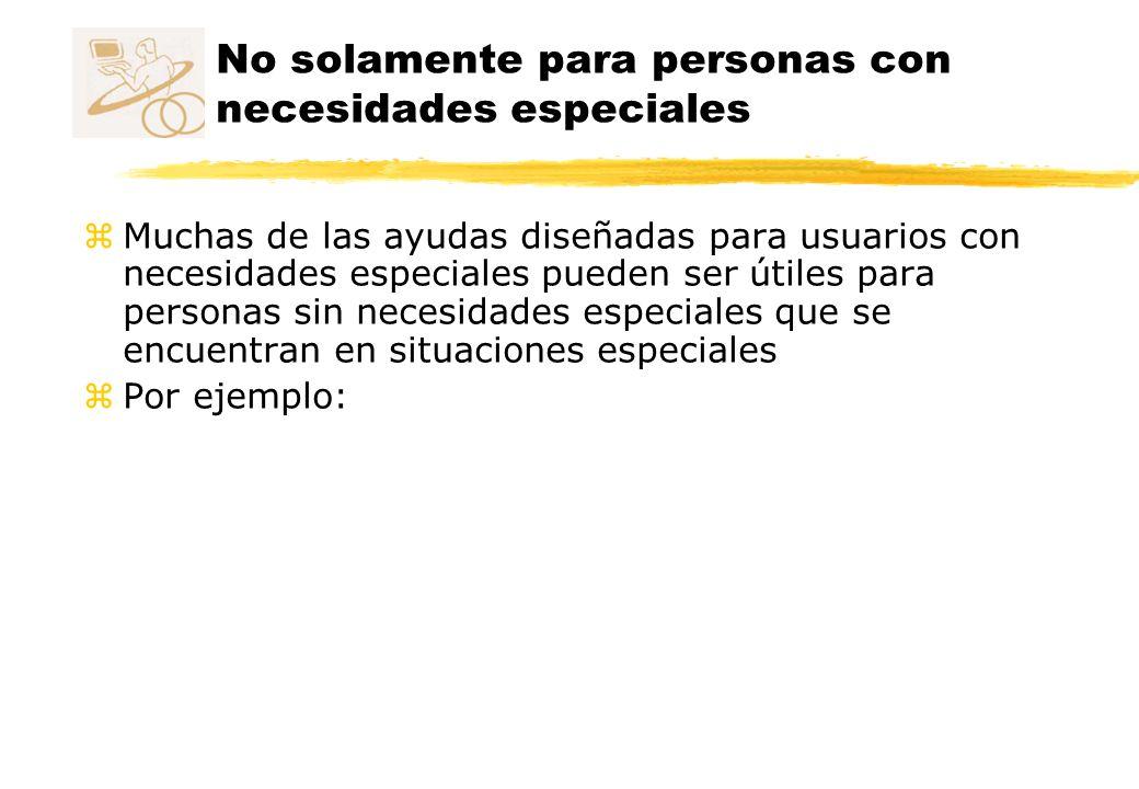 No solamente para personas con necesidades especiales zMuchas de las ayudas diseñadas para usuarios con necesidades especiales pueden ser útiles para