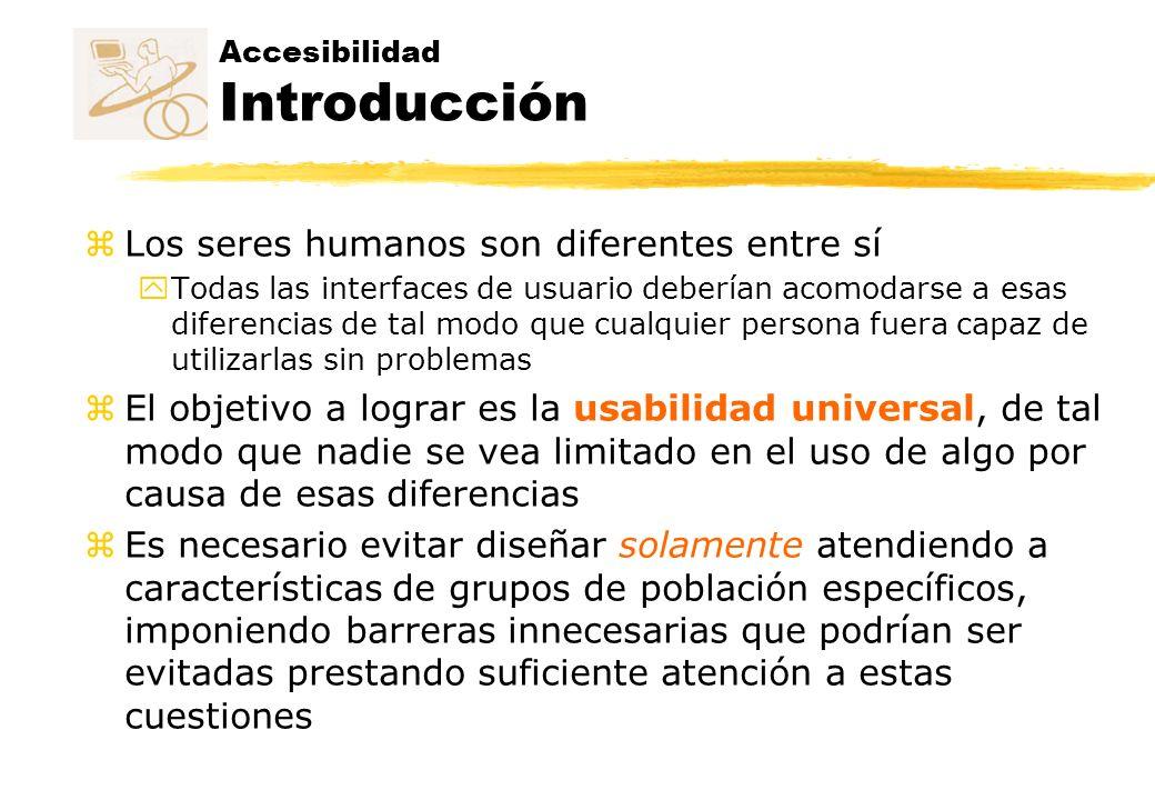 Accesibilidad Introducción z Los seres humanos son diferentes entre sí y Todas las interfaces de usuario deberían acomodarse a esas diferencias de tal