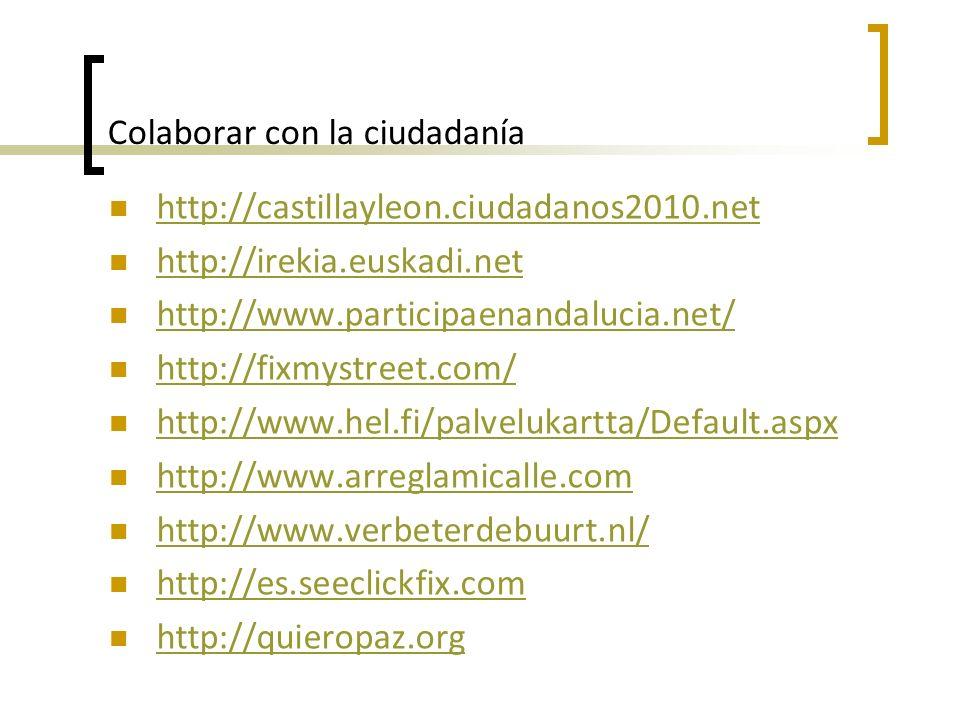 Colaborar con la ciudadanía http://castillayleon.ciudadanos2010.net http://irekia.euskadi.net http://www.participaenandalucia.net/ http://fixmystreet.com/ http://www.hel.fi/palvelukartta/Default.aspx http://www.arreglamicalle.com http://www.verbeterdebuurt.nl/ http://es.seeclickfix.com http://quieropaz.org