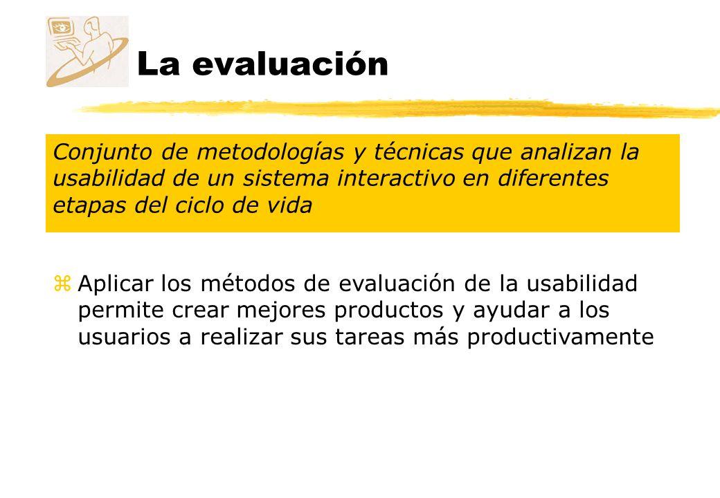 La evaluación Conjunto de metodologías y técnicas que analizan la usabilidad de un sistema interactivo en diferentes etapas del ciclo de vida zAplicar