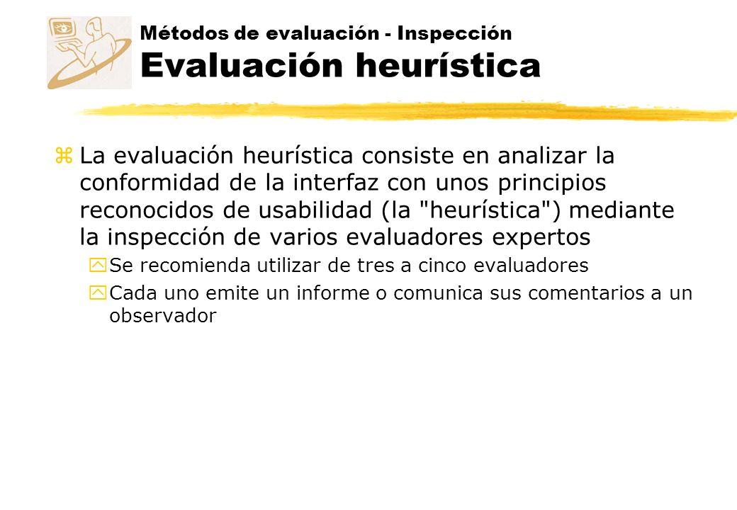 Métodos de evaluación - Inspección Evaluación heurística zLa evaluación heurística consiste en analizar la conformidad de la interfaz con unos princip
