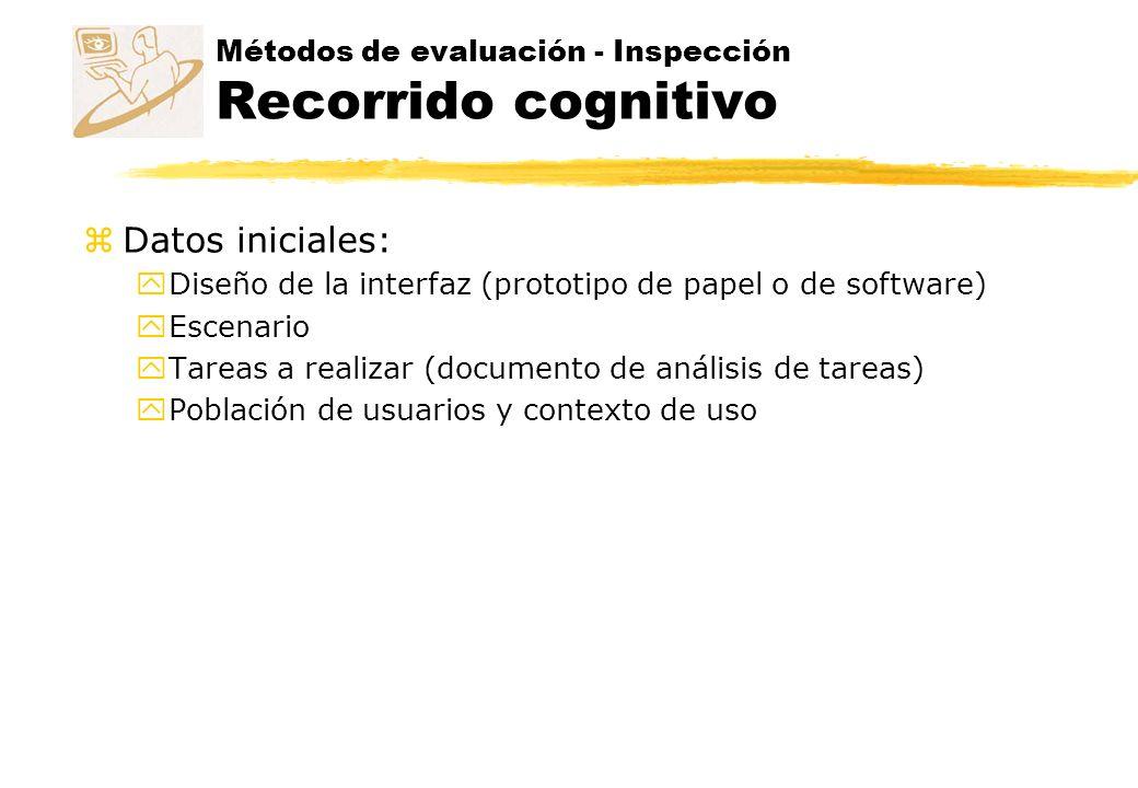 Métodos de evaluación - Inspección Recorrido cognitivo z Datos iniciales: y Diseño de la interfaz (prototipo de papel o de software) y Escenario y Tar