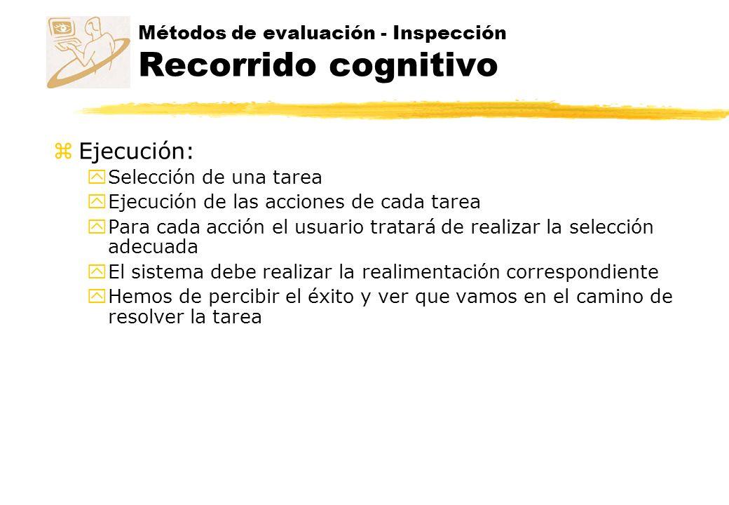 Métodos de evaluación - Inspección Recorrido cognitivo z Ejecución: y Selección de una tarea y Ejecución de las acciones de cada tarea y Para cada acc