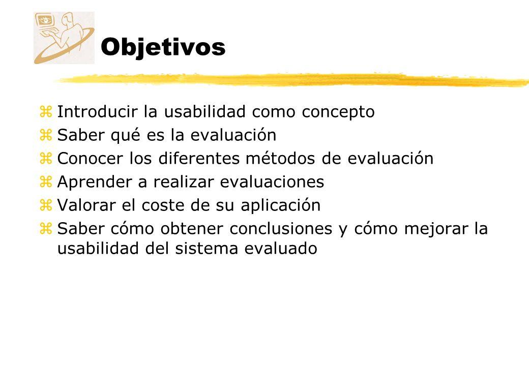 Objetivos zIntroducir la usabilidad como concepto zSaber qué es la evaluación zConocer los diferentes métodos de evaluación zAprender a realizar evalu