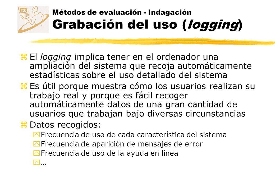 Métodos de evaluación - Indagación Grabación del uso (logging) z El logging implica tener en el ordenador una ampliación del sistema que recoja automá