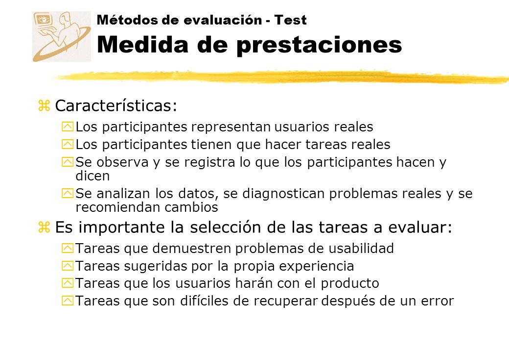 Métodos de evaluación - Test Medida de prestaciones zCaracterísticas: yLos participantes representan usuarios reales yLos participantes tienen que hac