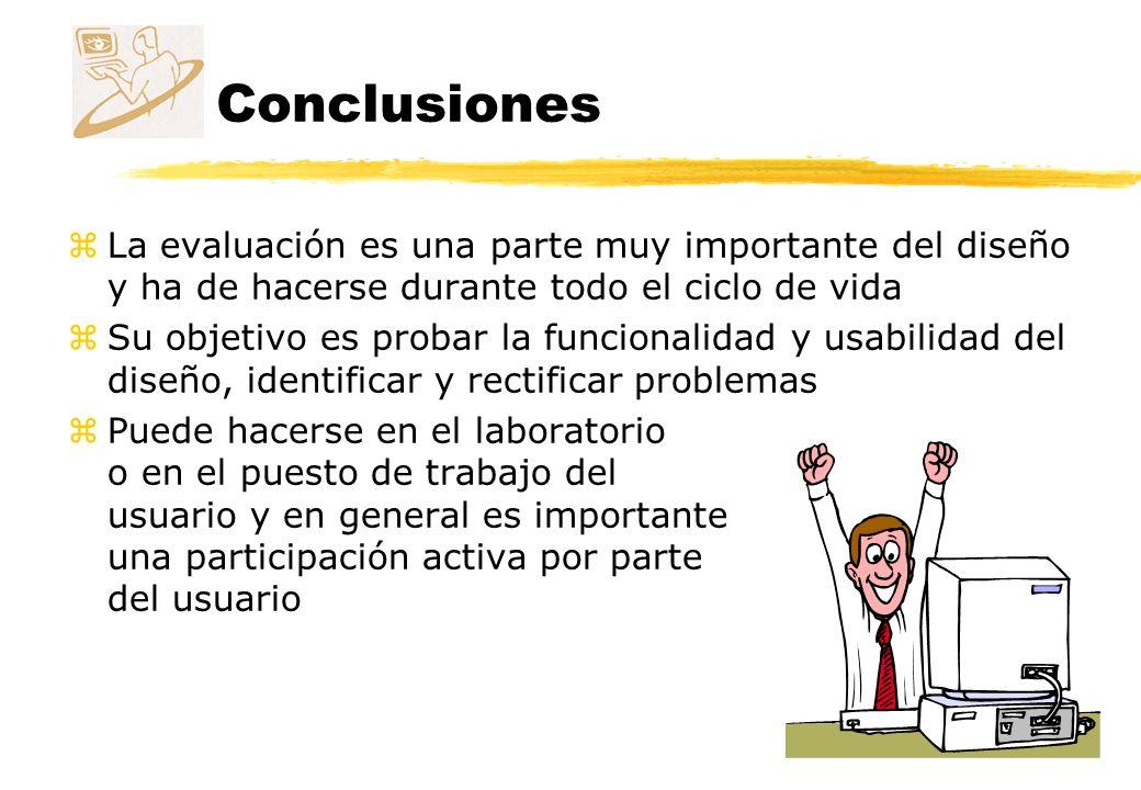 Conclusiones zLa evaluación es una parte muy importante del diseño y ha de hacerse durante todo el ciclo de vida zSu objetivo es probar la funcionalid