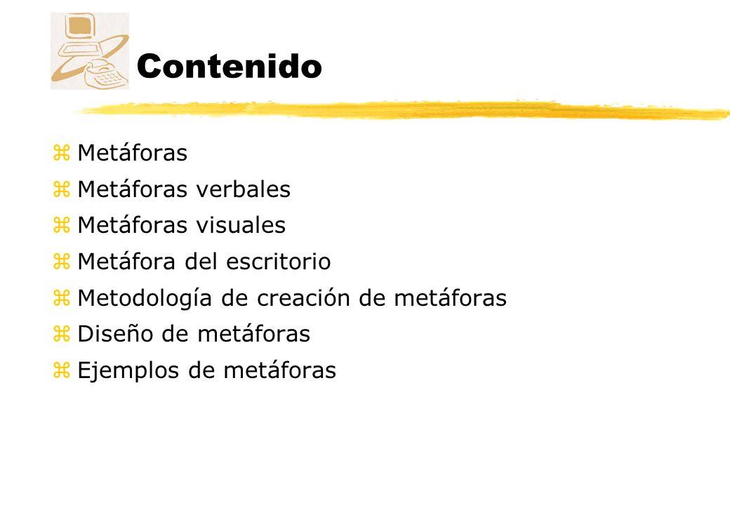 Metáforas zUtilizamos metáforas para comunicar conceptos abstractos de una forma familiar y accesible zLas metáforas tienen un papel dominante en el diseño de las interfaces actuales zLa metáfora del escritorio introducida por el ordenador Macintosh y de uso generalizado actualmente supuso un cambio en la usabilidad de los ordenadores zEl uso de metáforas ayuda a los desarrolladores a construir programas que puedan ser usados por comunidades de usuarios más diversas