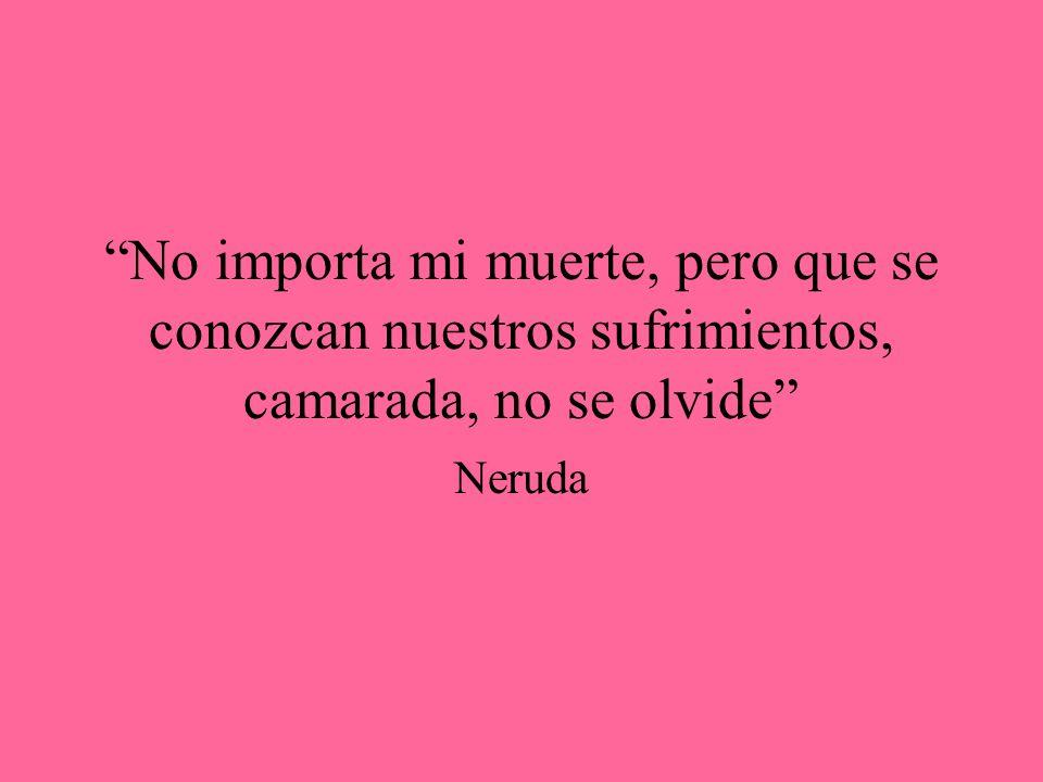 No importa mi muerte, pero que se conozcan nuestros sufrimientos, camarada, no se olvide Neruda