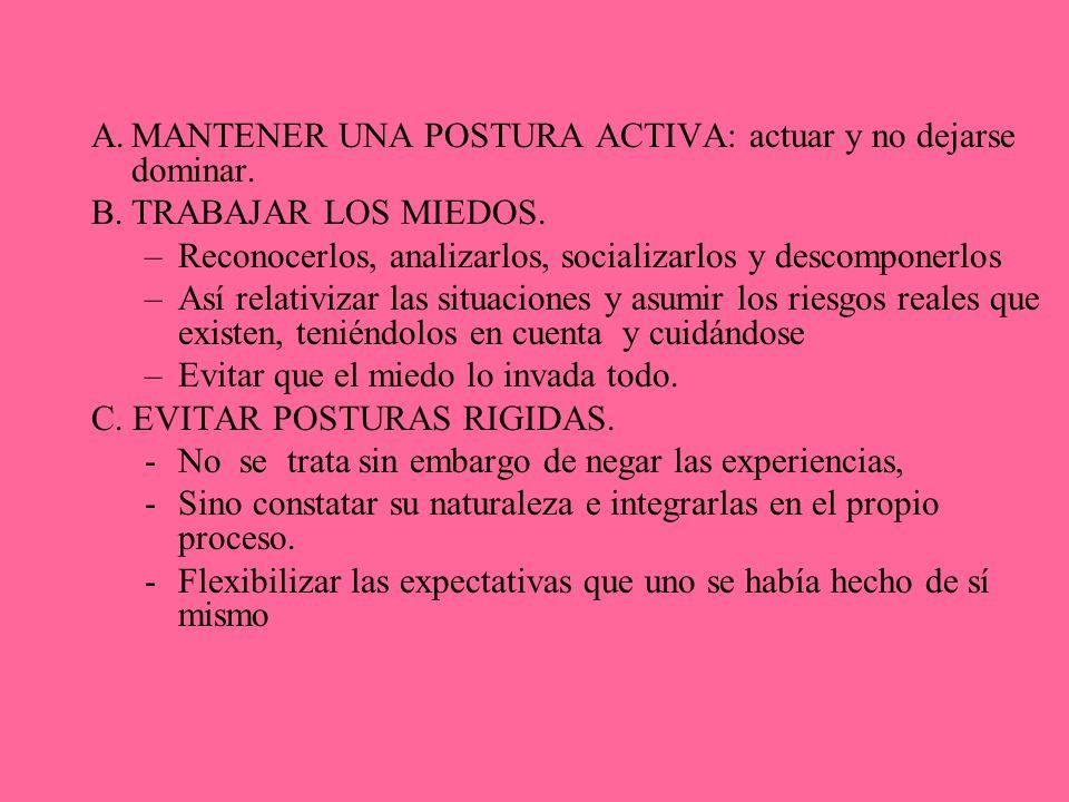 A.MANTENER UNA POSTURA ACTIVA: actuar y no dejarse dominar. B.TRABAJAR LOS MIEDOS. –Reconocerlos, analizarlos, socializarlos y descomponerlos –Así rel