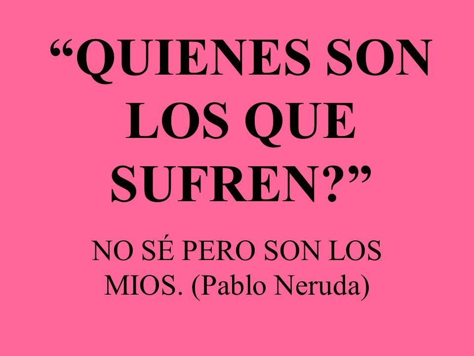 QUIENES SON LOS QUE SUFREN? NO SÉ PERO SON LOS MIOS. (Pablo Neruda)