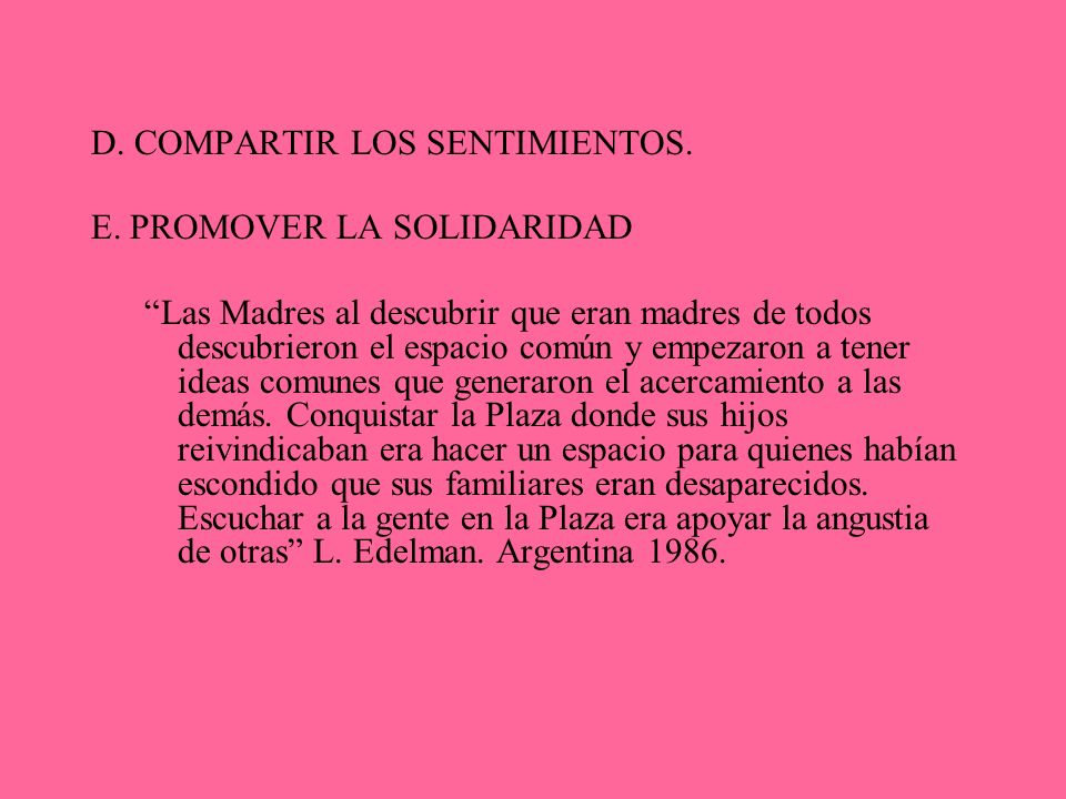 D. COMPARTIR LOS SENTIMIENTOS. E. PROMOVER LA SOLIDARIDAD Las Madres al descubrir que eran madres de todos descubrieron el espacio común y empezaron a