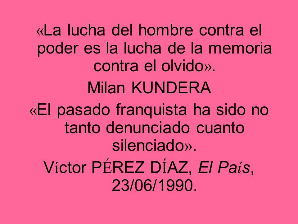 « La lucha del hombre contra el poder es la lucha de la memoria contra el olvido ». Milan KUNDERA « El pasado franquista ha sido no tanto denunciado c