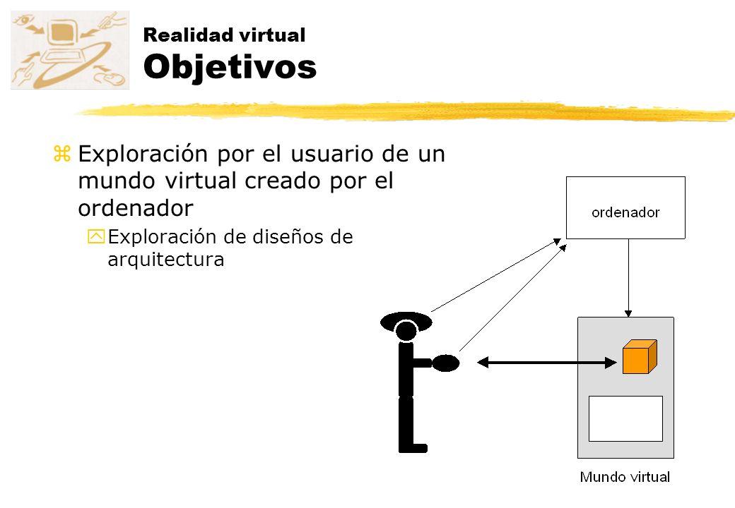 Realidad virtual Objetivos zExploración por el usuario de un mundo virtual creado por el ordenador yExploración de diseños de arquitectura
